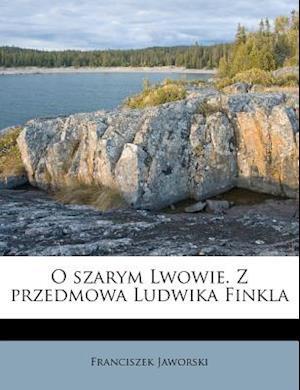O Szarym Lwowie. Z Przedmowa Ludwika Finkla af Franciszek Jaworski