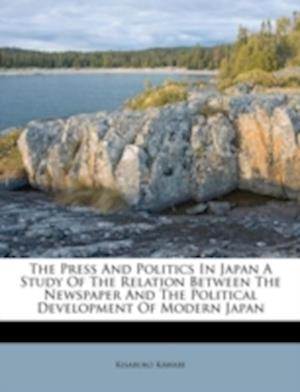 The Press and Politics in Japan a Study of the Relation Between the Newspaper and the Political Development of Modern Japan af Kisaburo Kawabe