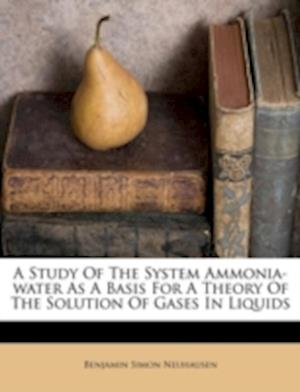 A Study of the System Ammonia-Water as a Basis for a Theory of the Solution of Gases in Liquids af Benjamin Simon Neuhausen