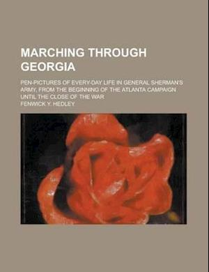 Marching Through Georgia; Pen-Pictures of Every-Day Life in General Sherman's Army, from the Beginning of the Atlanta Campaign Until the Close of the af Fenwick Y. Hedley