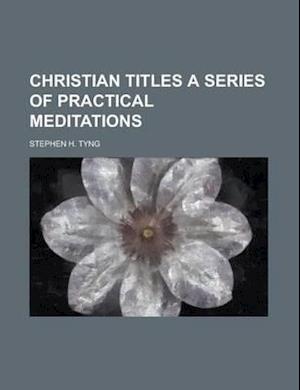 Christian Titles a Series of Practical Meditations af Stephen H. Tyng