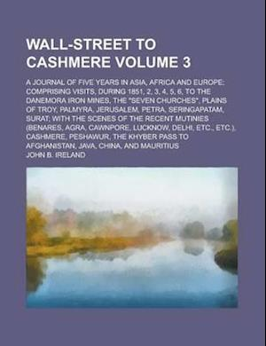 Wall-Street to Cashmere; A Journal of Five Years in Asia, Africa and Europe; Comprising Visits, During 1851, 2, 3, 4, 5, 6, to the Danemora Iron Mines af John B. Ireland