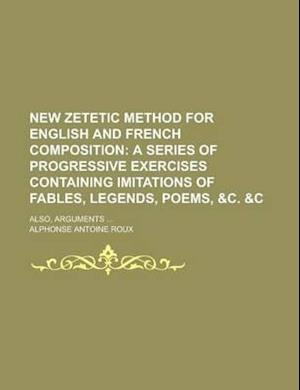 New Zetetic Method for English and French Composition; Also, Arguments ... af Alphonse Antoine Roux