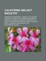 California Walnut Industry; Commercial Importance, Longevity, Pollination, Varieties, Planting, Soil, Propagation, Budding, Grafting, Pruning, Harvest af Byron Martin Lelong