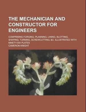 The Mechanician and Constructor for Engineers; Comprising Forging, Planning, Lining, Slotting, Shaping, Turning, Screwcutting, &C. Illustrated with Ni af Cameron Knight