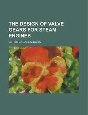 The Design of Valve Gears for Steam Engines af William Nichols Barnard