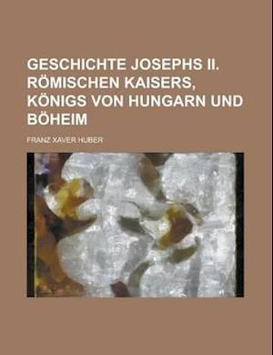 Geschichte Josephs II. Romischen Kaisers, Konigs Von Hungarn Und Boheim af Franz Xaver Huber