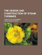 The Design and Construction of Steam Turbines; A Manual for the Engineer af Harold Medway Martin