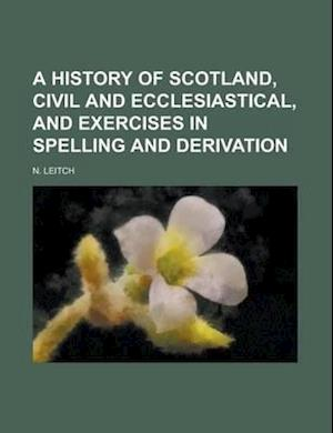 A History of Scotland, Civil and Ecclesiastical, and Exercises in Spelling and Derivation af N. Leitch