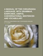 A   Manual of the Chikaranga Language, with Grammar, Exercises, Useful Conversational Sentences and Vocabulary; English-Chikaranga and Chikaranga-Engl af C. S. Louw