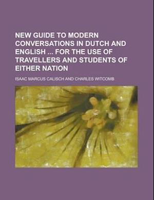 New Guide to Modern Conversations in Dutch and English for the Use of Travellers and Students of Either Nation af Isaac Marcus Calisch