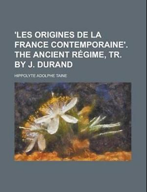 'Les Origines de La France Contemporaine'. the Ancient Regime, Tr. by J. Durand af Hippolyte Adolphe Taine