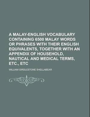 A   Malay-English Vocabulary Containing 6500 Malay Words or Phrases with Their English Equivalents, Together with an Appendix of Household, Nautical a af William Girdlestone Shellabear