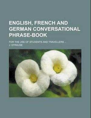 English, French and German Conversational Phrase-Book; For the Use of Students and Travellers ... af J. Strause