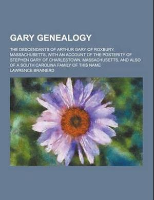 Gary Genealogy; The Descendants of Arthur Gary of Roxbury, Massachusetts, with an Account of the Posterity of Stephen Gary of Charlestown, Massachuset af Lawrence Brainerd