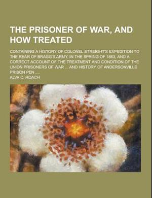 The Prisoner of War, and How Treated; Containing a History of Colonel Streight's Expedition to the Rear of Bragg's Army, in the Spring of 1863, and a af Alva C. Roach