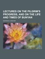 Lectures on the Pilgrim's Progress, and on the Life and Times of Bunyan af George B. Cheever
