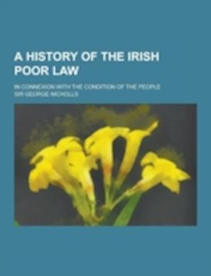 A History of the Irish Poor Law; In Connexion with the Condition of the People af George Nicholls, Sir George Nicholls