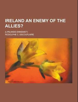 Ireland an Enemy of the Allies?; (L'Irlande-Ennemie?) af Rodolphe C. Escouflaire