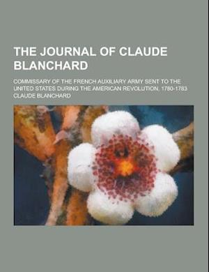 The Journal of Claude Blanchard; Commissary of the French Auxiliary Army Sent to the United States During the American Revolution, 1780-1783 af Claude Blanchard