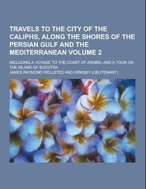 Travels to the City of the Caliphs, Along the Shores of the Persian Gulf and the Mediterranean; Including a Voyage to the Coast of Arabia, and a Tour af James Raymond Wellsted