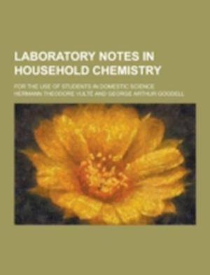 Laboratory Notes in Household Chemistry; For the Use of Students in Domestic Science af Hermann Theodore Vulte