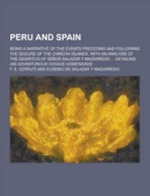 Peru and Spain; Being a Narrative of the Events Preceding and Following the Seizure of the Chincha Islands, with an Analysis of the Despatch of Senor af F. E. Cerruti