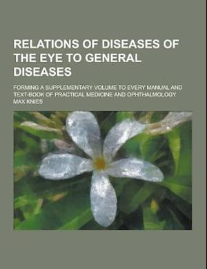 Relations of Diseases of the Eye to General Diseases; Forming a Supplementary Volume to Every Manual and Text-Book of Practical Medicine and Ophthalmo af Max Knies