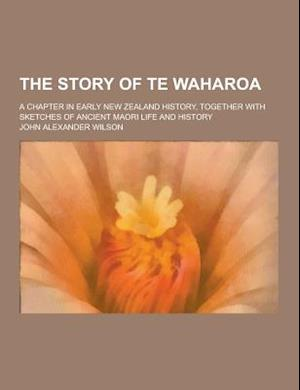 The Story of Te Waharoa; A Chapter in Early New Zealand History, Together with Sketches of Ancient Maori Life and History af John Alexander Wilson