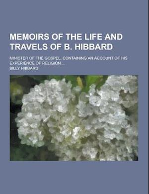 Memoirs of the Life and Travels of B. Hibbard; Minister of the Gospel, Containing an Account of His Experience of Religion ... af Billy Hibbard