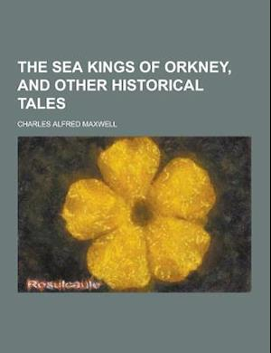 The Sea Kings of Orkney, and Other Historical Tales af Charles Alfred Maxwell