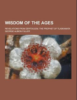 Wisdom of the Ages; Revelations from Zertoulem, the Prophet of Tlaskanata af George Albion Fuller