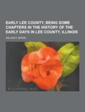Early Lee County, Being Some Chapters in the History of the Early Days in Lee County, Illinois af William D. Barge
