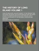 The History of Long Island; From Its Discovery and Settlement, to the Present Time. with Many Important and Interesting Matters; Including Otices of N af Benjamin Franklin Thompson