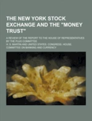 The New York Stock Exchange and the Money Trust; A Review of the Report to the House of Representatives by the Pujo Committee af H. S. Martin