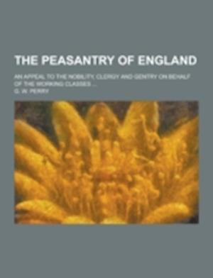 The Peasantry of England; An Appeal to the Nobility, Clergy and Gentry on Behalf of the Working Classes ... af G. W. Perry