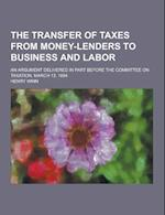 The Transfer of Taxes from Money-Lenders to Business and Labor; An Argument Delivered in Part Before the Committee on Taxation, March 13, 1884 af Henry Winn