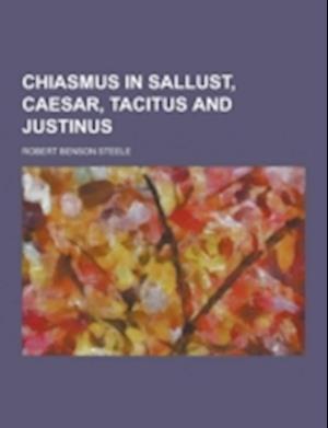 Chiasmus in Sallust, Caesar, Tacitus and Justinus af Robert Benson Steele