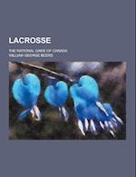 Lacrosse; The National Game of Canada af William George Beers