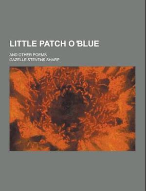 Little Patch O Blue; And Other Poems af Gazelle Stevens Sharp