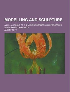 Modelling and Sculpture; A Full Account of the Various Methods and Processes Employed in These Arts af Albert Toft