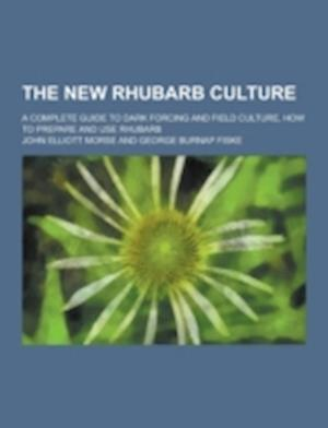 The New Rhubarb Culture; A Complete Guide to Dark Forcing and Field Culture, How to Prepare and Use Rhubarb af John Elliott Morse