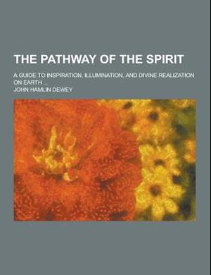 The Pathway of the Spirit; A Guide to Inspiration, Illumination, and Divine Realization on Earth ... af John Hamlin Dewey