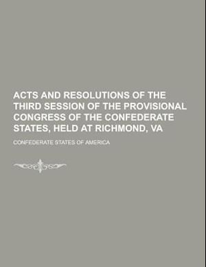 Acts and Resolutions of the Third Session of the Provisional Congress of the Confederate States, Held at Richmond, Va af Confederate States of America