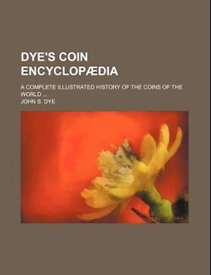 Dye's Coin Encyclopaedia; A Complete Illustrated History of the Coins of the World af John S. Dye