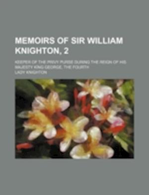 Memoirs of Sir William Knighton, 2; Keeper of the Privy Purse During the Reign of His Majesty King George, the Fourth af Lady Knighton