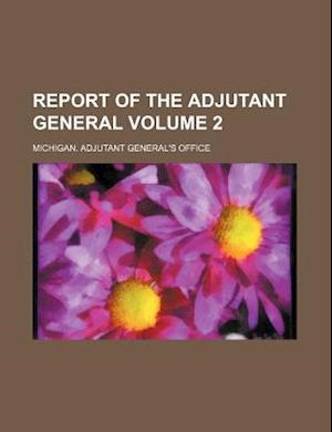 Report of the Adjutant General Volume 2 af Michigan Adjutant General Office