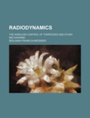 Radiodynamics; The Wireless Control of Torpedoes and Other Mechanisms af Benjamin Franklin Miessner