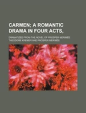 Carmen; A Romantic Drama in Four Acts, . Dramatized from the Novel of Prosper Merimee af Theodore Kremer