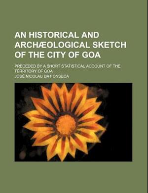 An Historical and Archaeological Sketch of the City of Goa; Preceded by a Short Statistical Account of the Territory of Goa af Jose Nicolau Da Fonseca, Jos Nicolau Da Fonseca